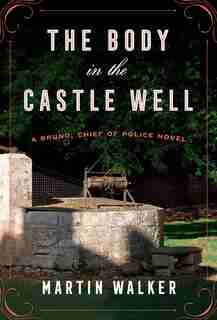 The Body In The Castle Well: A Bruno, Chief Of Police Novel by Martin Walker