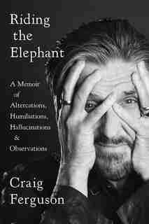 Riding The Elephant: A Memoir Of Altercations, Humiliations, Hallucinations, And Observations by Craig Ferguson