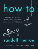 How To: Absurd Scientific Advice For Common Real-world Problems