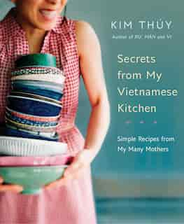 Secrets From My Vietnamese Kitchen: Simple Recipes From My Many Mothers de Kim Thúy