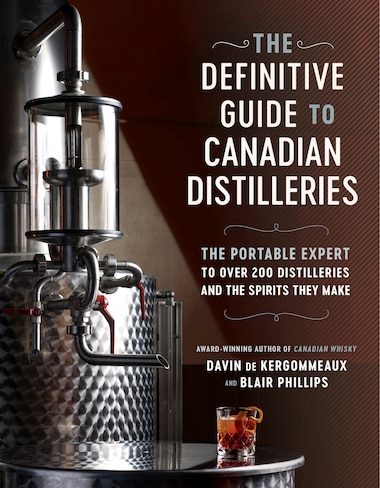 The Definitive Guide To Canadian Distilleries: The Portable Expert To Over 200 Distilleries And The Spirits They Make (from Absinthe To Whisky, An by Davin De Kergommeaux