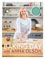 Baking Day With Anna Olson: Recipes To Bake Together: 120 Sweet And Savory Recipes To Bake With…
