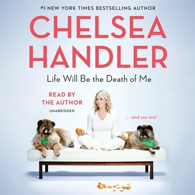 Life Will Be The Death Of Me: . . . And You Too! by Chelsea Handler