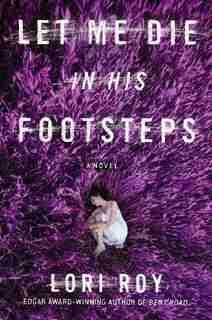 Let Me Die In His Footsteps: A Novel by Lori Roy