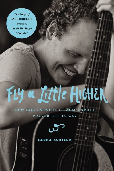 Fly A Little Higher: How God Answered A Mom's Small Prayer In A Big Way by Laura Sobiech