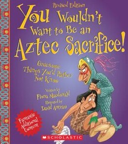 Book You Wouldn't Want to Be an Aztec Sacrifice (Revised Edition): Gruesome Things You'd Rather Not Know by Fiona Macdonald