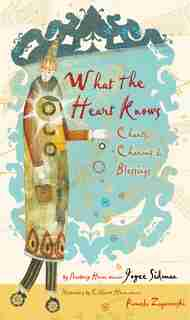 What the Heart Knows: Chants, Charms, and Blessings by Joyce Sidman