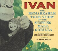 Ivan: The Remarkable True Story of the Shopping Mall Gorilla: The Remarkable True Story Of The…