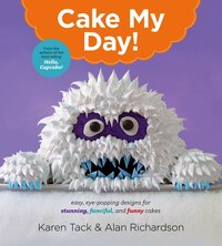 Cake My Day!: Easy, Eye-Popping Designs for Stunning, Fanciful, and Funny Cakes