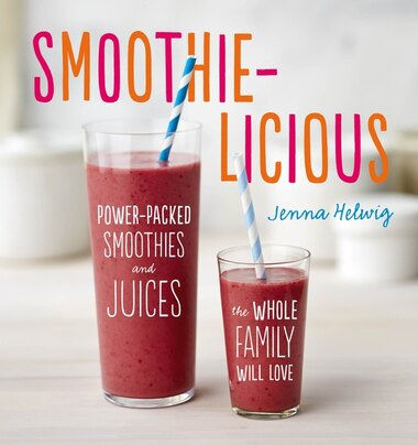 Smoothie-Licious: Power-Packed Smoothies and Juices the Whole Family Will Love by Jenna Helwig