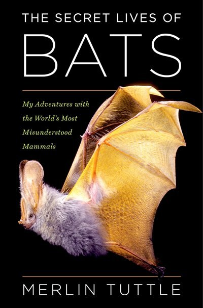 The Secret Lives of Bats: My Adventures with the World's Most Misunderstood Mammals by Merlin Tuttle