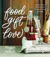 Food Gift Love: More than 100 Recipes to Make, Wrap, and Share