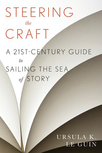 Steering the Craft: A Twenty-First-Century Guide to Sailing the Sea of Story by Ursula  K. Le Guin
