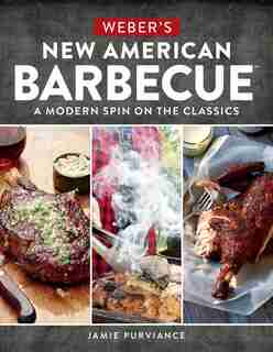 Weber's New American Barbecue(TM): A Modern Spin On The Classics by Jamie Purviance