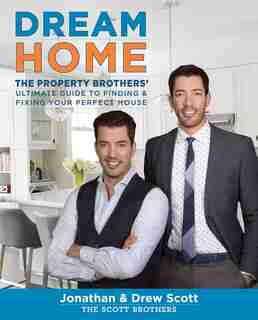 Dream Home: The Property Brothers' Ultimate Guide To Finding & Fixing Your Perfect House by Jonathan Scott