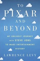 Book To Pixar And Beyond: My Unlikely Journey With Steve Jobs To Make Entertainment History by Lawrence Levy