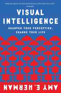 Visual Intelligence: Sharpen Your Perception, Change Your Life by Amy E. Herman