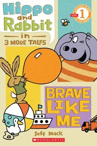 Scholastic Reader Level 1: Hippo and Rabbit in Brave Like Me: Three More Tales