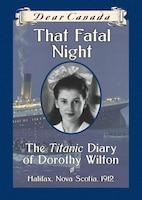 Dear Canada: That Fatal Night: The Titanic Diary of Dorothy Wilton, Halifax, Nova Scotia, 1912