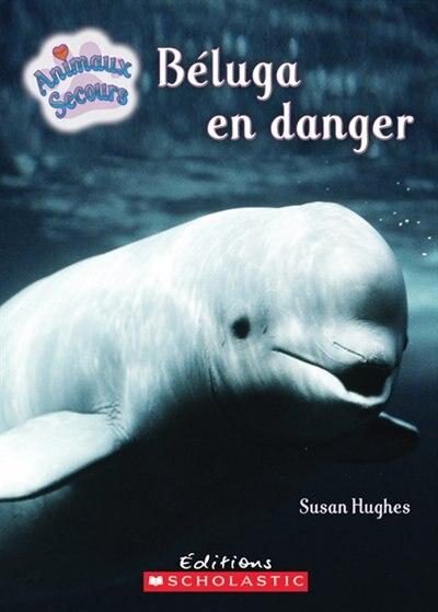 Animaux Secours Beluga En Danger Livre De Susan Hughes Couverture Souple Www Chapters Indigo Ca
