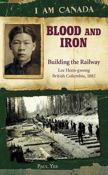 I Am Canada: Blood and Iron: Building the Railway, Lee Heen-gwong, British Columbia, 1882 by Paul Yee