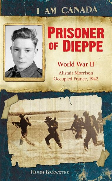 I Am Canada: Prisoner of Dieppe: Word War II, Alistair Morrison, Occupied France, 1942 by Hugh Brewster