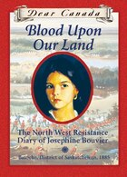 Dear Canada: Blood Upon Our Land: The North West Resistance Diary of Josephine Bouvier, Batoche…