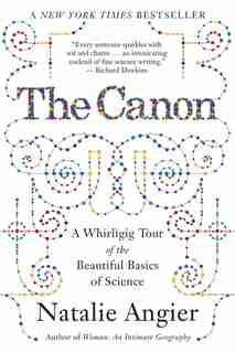 The Canon: A Whirligig Tour Of The Beautiful Basics Of Science by Natalie Angier