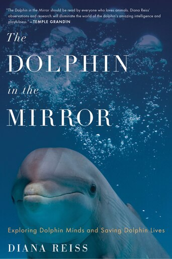 The Dolphin in the Mirror: Exploring Dolphin Minds and Saving Dolphin Lives by Diana Reiss