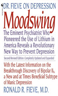 Moodswing: Dr  Fieve On Depression: The Eminent Psychiatrist Who Pioneered  The Use Of Lithium In America Reve