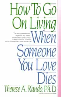 How To Go On Living When Someone You Love Dies by Therese A. Rando