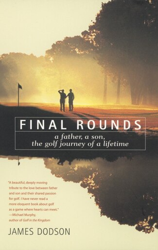 Final Rounds: A Father, A Son, The Golf Journey Of A Lifetime by James Dodson