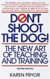 Don't Shoot The Dog!: The New Art of Teaching and Training by Karen Pryor