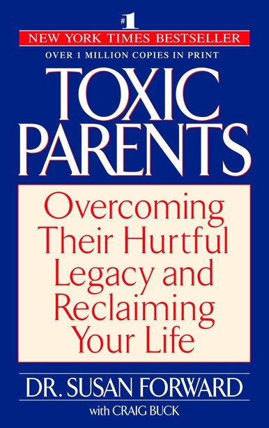 Toxic Parents: Overcoming Their Hurtful Legacy and Reclaiming Your Life by Susan Forward