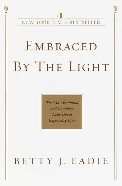 Embraced By The Light: The Most Profound And Complete Near-death Experience Ever by Betty J. Eadie