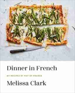 Dinner In French: My Recipes By Way Of France: A Cookbook de Melissa Clark