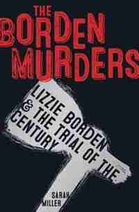 The Borden Murders: Lizzie Borden And The Trial Of The Century by Sarah Miller