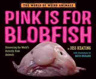Pink Is For Blobfish: Discovering The World's Perfectly Pink Animals by Jess Keating