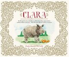 Clara: The (mostly) True Story Of The Rhinoceros Who Dazzled Kings, Inspired Artists, And Won The…