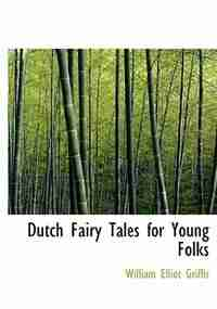 Dutch Fairy Tales for Young Folks (Large Print Edition) by William Elliot Griffis