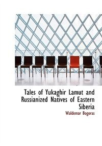 Tales of Yukaghir  Lamut  and Russianized Natives of Eastern Siberia (Large Print Edition) by Waldemar Bogoras