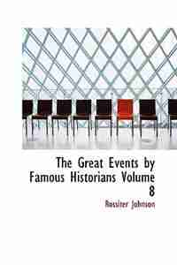 The Great Events by Famous Historians  Volume 8 by Rossiter Johnson