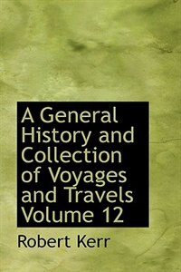 A General History and Collection of Voyages and Travels  Volume 12