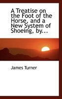 A Treatise on the Foot of the Horse, and a  New System of Shoeing