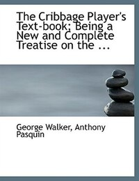 The Cribbage Player's Text-book; Being a New and Complete Treatise on the ... (Large Print Edition)