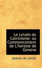 Le Levain du Calvinisme: ou Commencement de L'heresie de Geneve