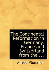 The Continental Reformation in Germany, France and Switzerland from the ... (Large Print Edition) by Alfred Plummer