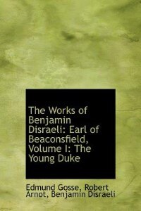 Book The Works Of Benjamin Disraeli: Earl Of Beaconsfield, Volume I: The Young Duke by Robert Arnot Benjamin Disraeli Gosse