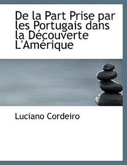 Book De la Part Prise par les Portugais dans la DAccouverte L'AmAcrique (Large Print Edition) by Luciano Cordeiro