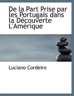 De la Part Prise par les Portugais dans la DAccouverte L'AmAcrique (Large Print Edition)